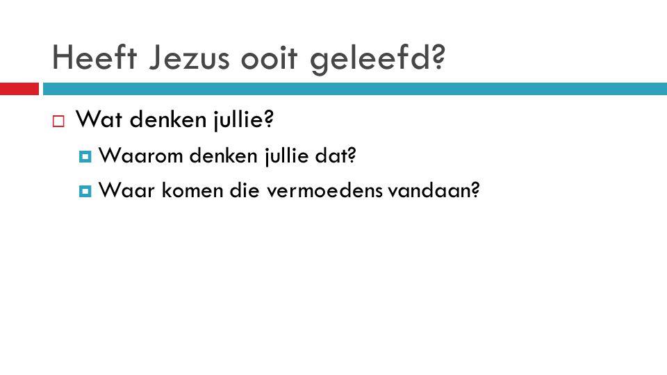 Heeft Jezus ooit geleefd?  Wat denken jullie?  Waarom denken jullie dat?  Waar komen die vermoedens vandaan?