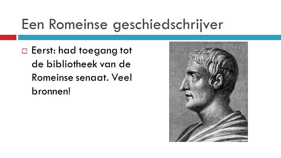 Een Romeinse geschiedschrijver  Eerst: had toegang tot de bibliotheek van de Romeinse senaat. Veel bronnen!