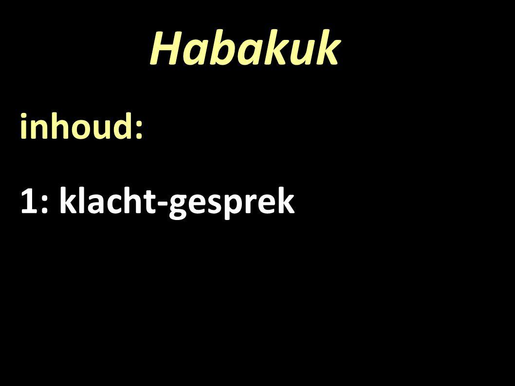 Habakuk inhoud: 1: klacht-gesprek 2: reactie van de HEER