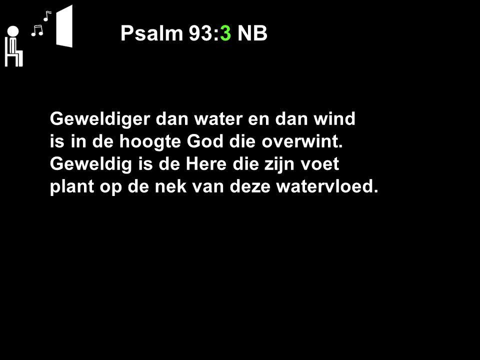 Psalm 93:3 NB Geweldiger dan water en dan wind is in de hoogte God die overwint.