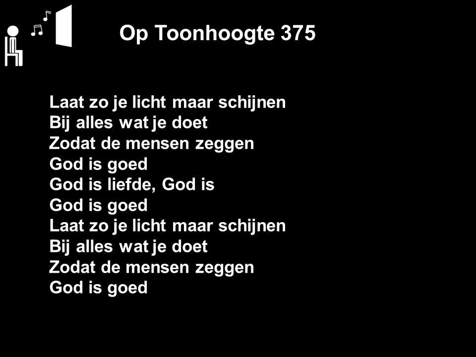 Op Toonhoogte 375 Laat zo je licht maar schijnen Bij alles wat je doet Zodat de mensen zeggen God is goed God is liefde, God is God is goed Laat zo je licht maar schijnen Bij alles wat je doet Zodat de mensen zeggen God is goed