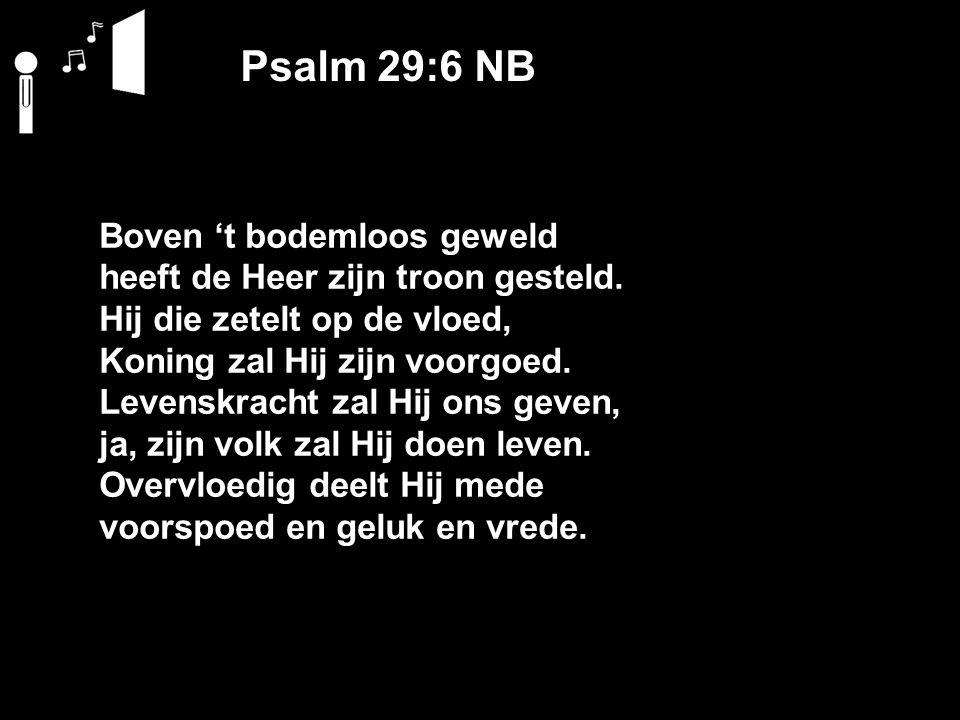Psalm 29:6 NB Boven 't bodemloos geweld heeft de Heer zijn troon gesteld.