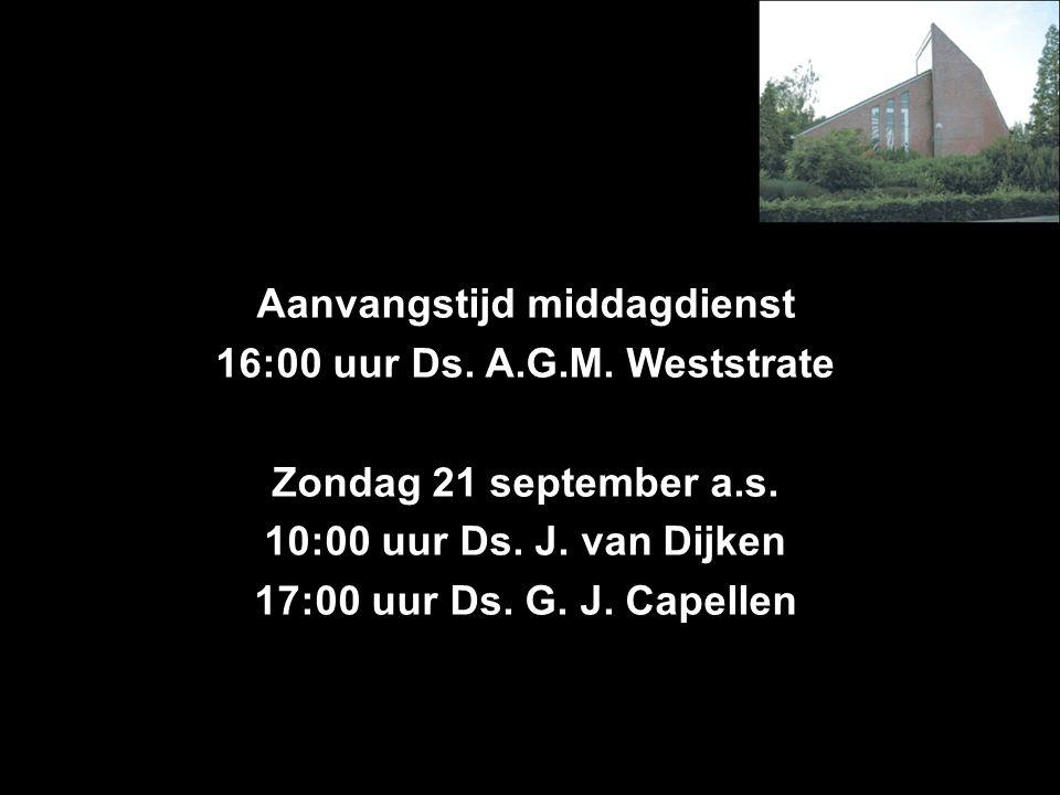 Aanvangstijd middagdienst 16:00 uur Ds. A.G.M. Weststrate Zondag 21 september a.s.