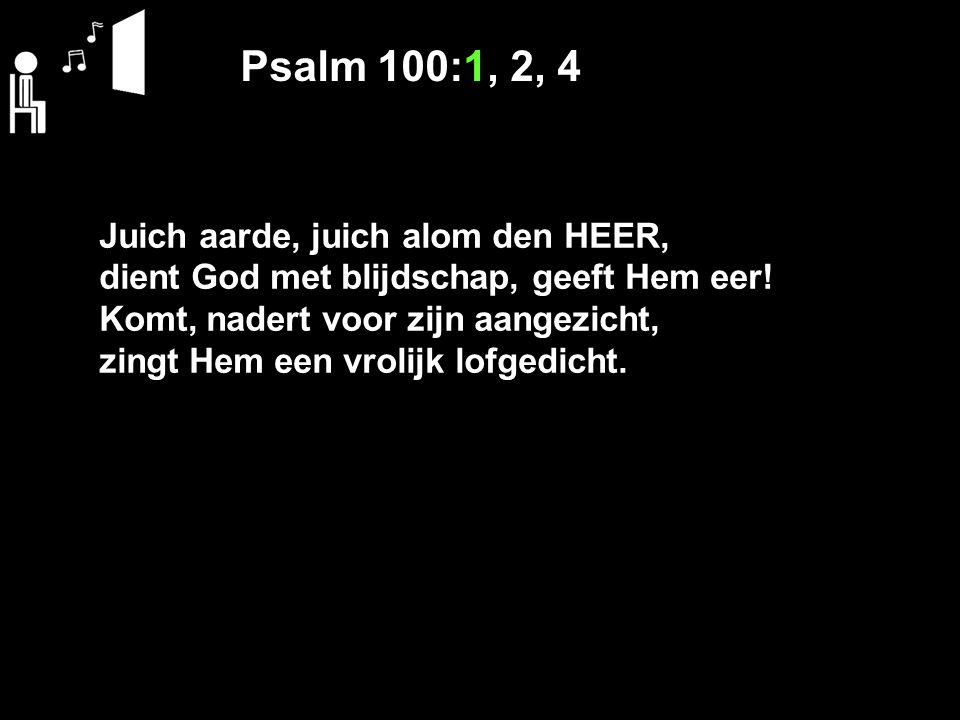 Psalm 100:1, 2, 4 Juich aarde, juich alom den HEER, dient God met blijdschap, geeft Hem eer.