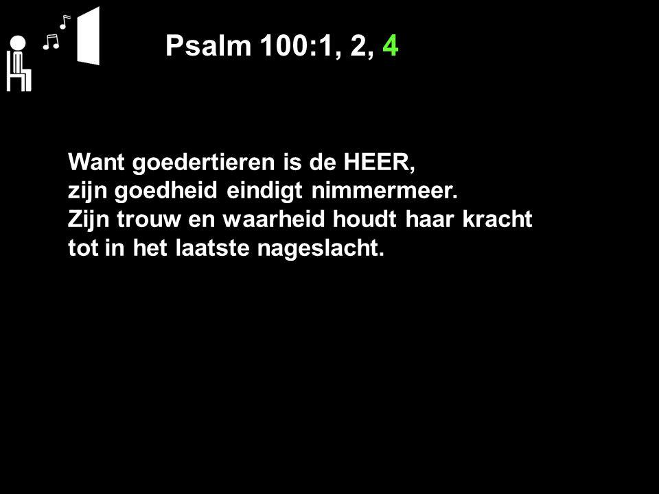 Psalm 100:1, 2, 4 Want goedertieren is de HEER, zijn goedheid eindigt nimmermeer.