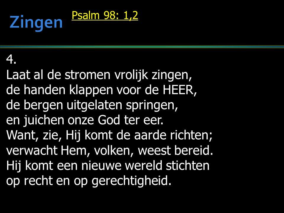 4. Laat al de stromen vrolijk zingen, de handen klappen voor de HEER, de bergen uitgelaten springen, en juichen onze God ter eer. Want, zie, Hij komt