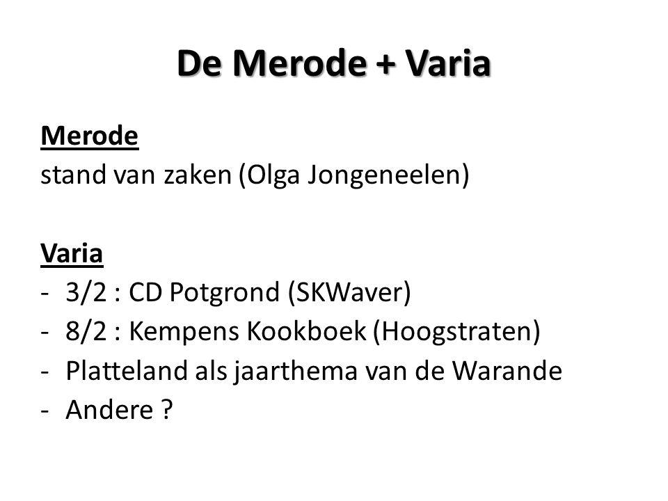 De Merode + Varia Merode stand van zaken (Olga Jongeneelen) Varia -3/2 : CD Potgrond (SKWaver) -8/2 : Kempens Kookboek (Hoogstraten) -Platteland als jaarthema van de Warande -Andere ?
