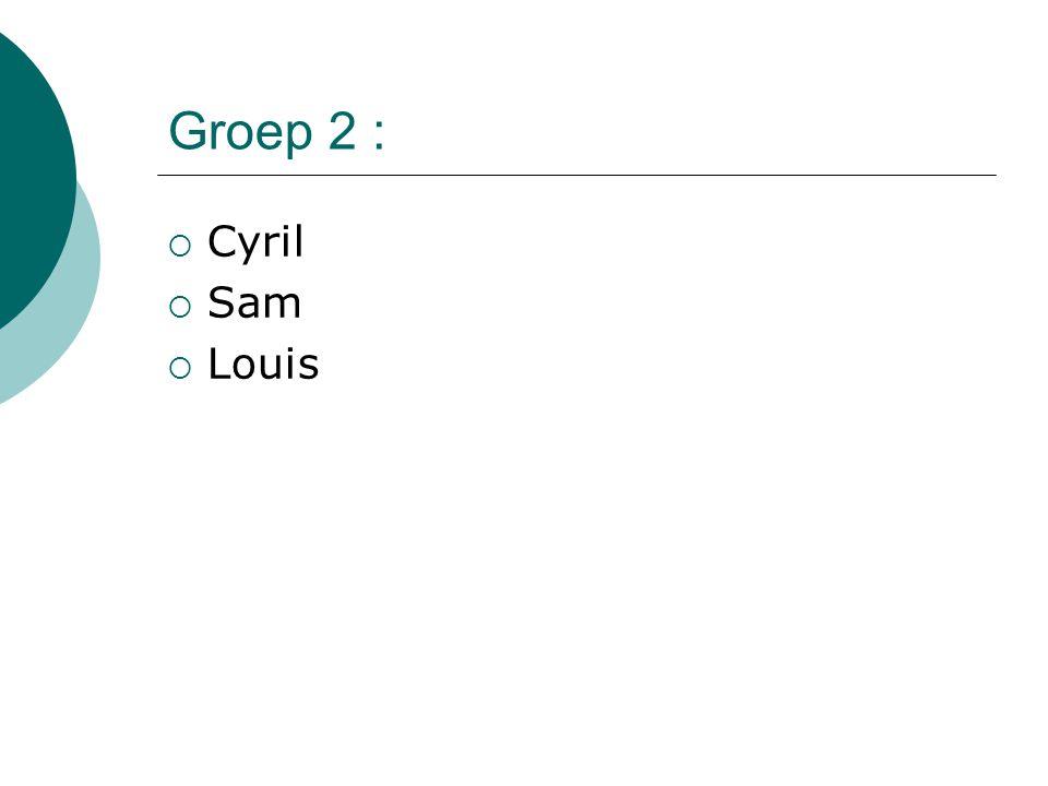 Groep 2 :  Cyril  Sam  Louis