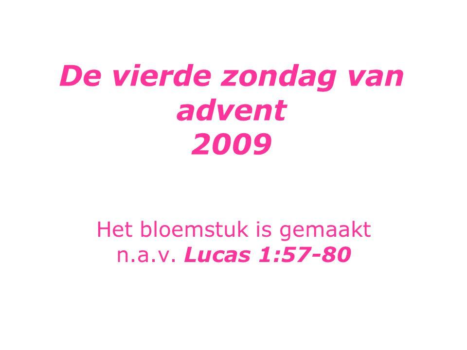 De vierde zondag van advent 2009 Het bloemstuk is gemaakt n.a.v. Lucas 1:57-80
