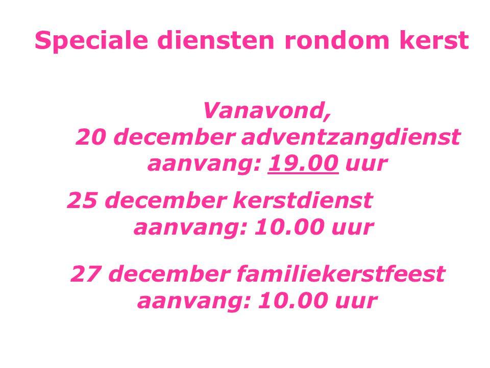 Speciale diensten rondom kerst Vanavond, 20 december adventzangdienst aanvang: 19.00 uur 25 december kerstdienst aanvang: 10.00 uur 27 december famili