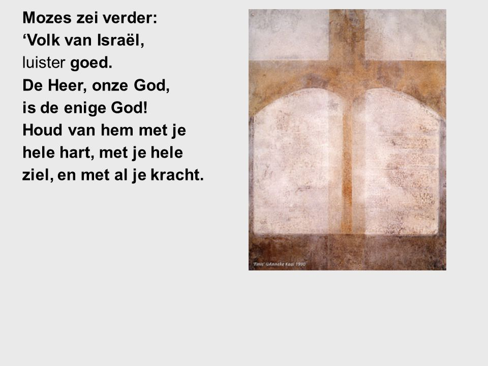Mozes zei verder: 'Volk van Israël, luister goed. De Heer, onze God, is de enige God! Houd van hem met je hele hart, met je hele ziel, en met al je kr