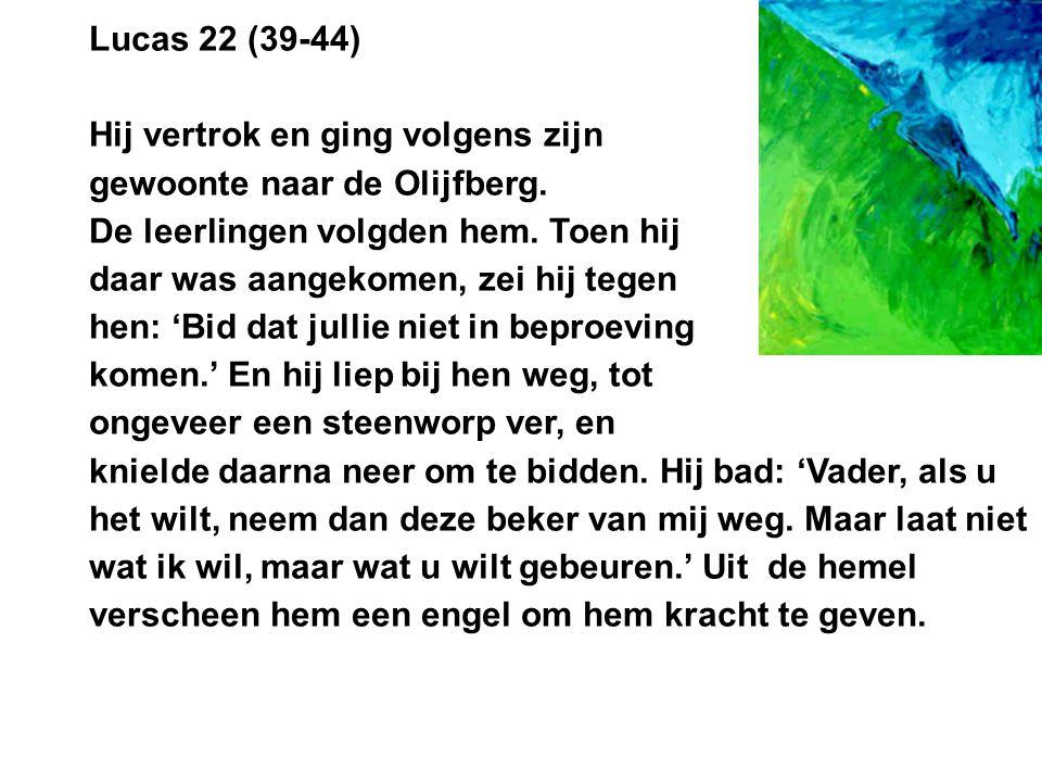 Lucas 22 (39-44) Hij vertrok en ging volgens zijn gewoonte naar de Olijfberg. De leerlingen volgden hem. Toen hij daar was aangekomen, zei hij tegen h