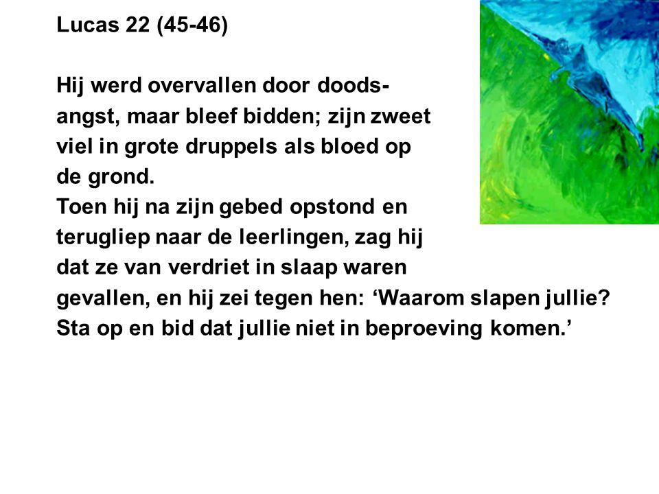 Lucas 22 (45-46) Hij werd overvallen door doods- angst, maar bleef bidden; zijn zweet viel in grote druppels als bloed op de grond.