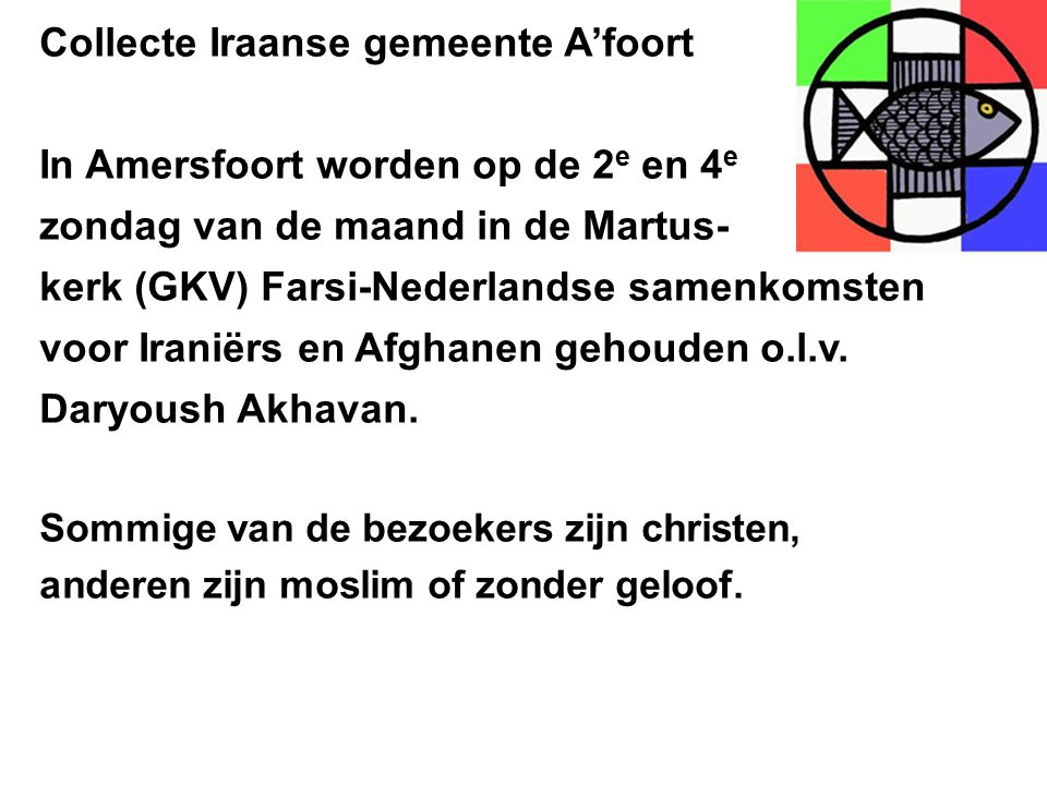 Collecte Iraanse gemeente A'foort In Amersfoort worden op de 2 e en 4 e zondag van de maand in de Martus- kerk (GKV) Farsi-Nederlandse samenkomsten voor Iraniërs en Afghanen gehouden o.l.v.