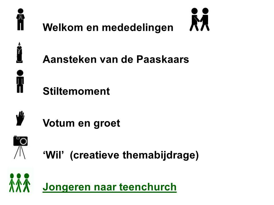 Welkom en mededelingen Aansteken van de Paaskaars Stiltemoment Votum en groet 'Wil' (creatieve themabijdrage) Jongeren naar teenchurch