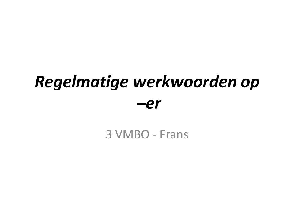 Regelmatige werkwoorden op –er 3 VMBO - Frans