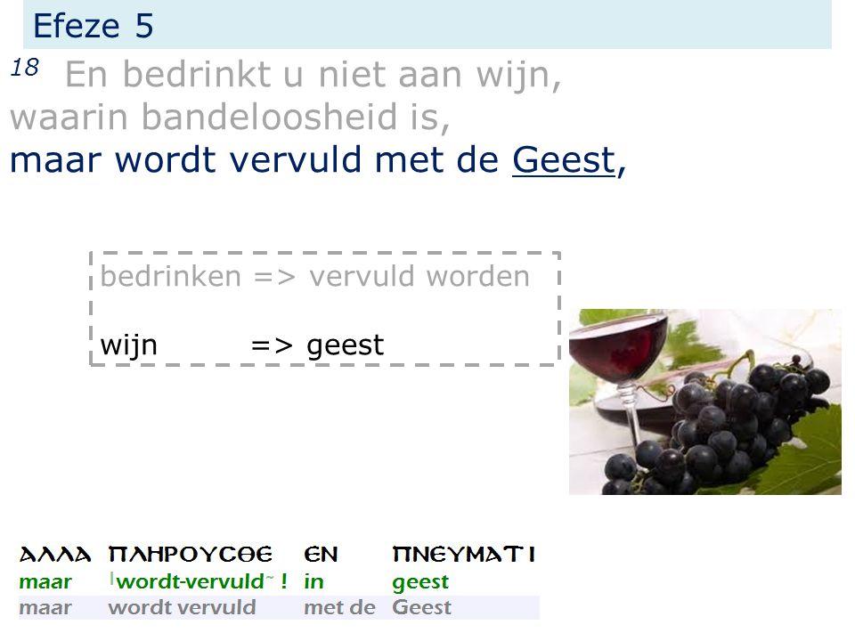 Efeze 5 18 En bedrinkt u niet aan wijn, waarin bandeloosheid is, maar wordt vervuld met de Geest, bedrinken => vervuld worden wijn => geest