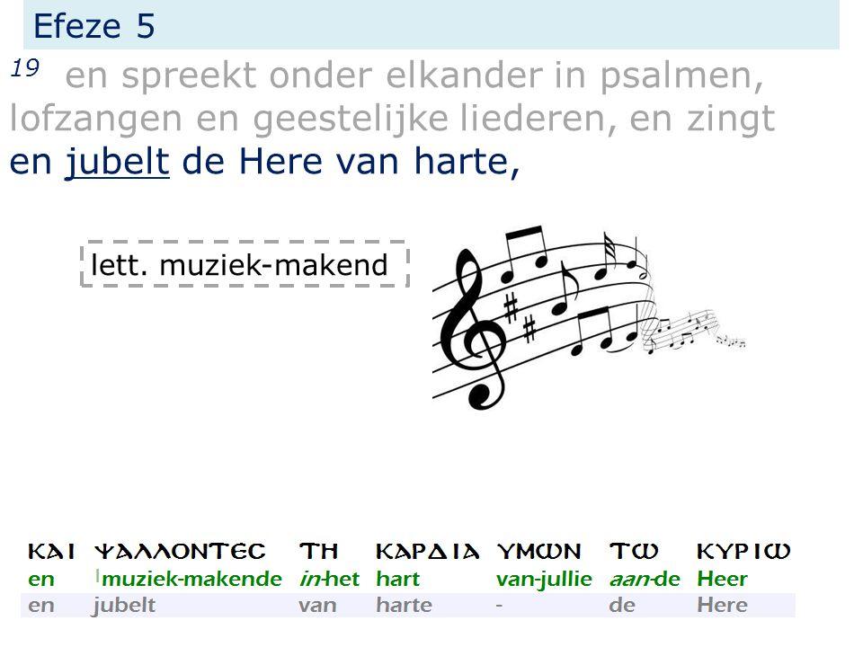Efeze 5 19 en spreekt onder elkander in psalmen, lofzangen en geestelijke liederen, en zingt en jubelt de Here van harte, lett. muziek-makend