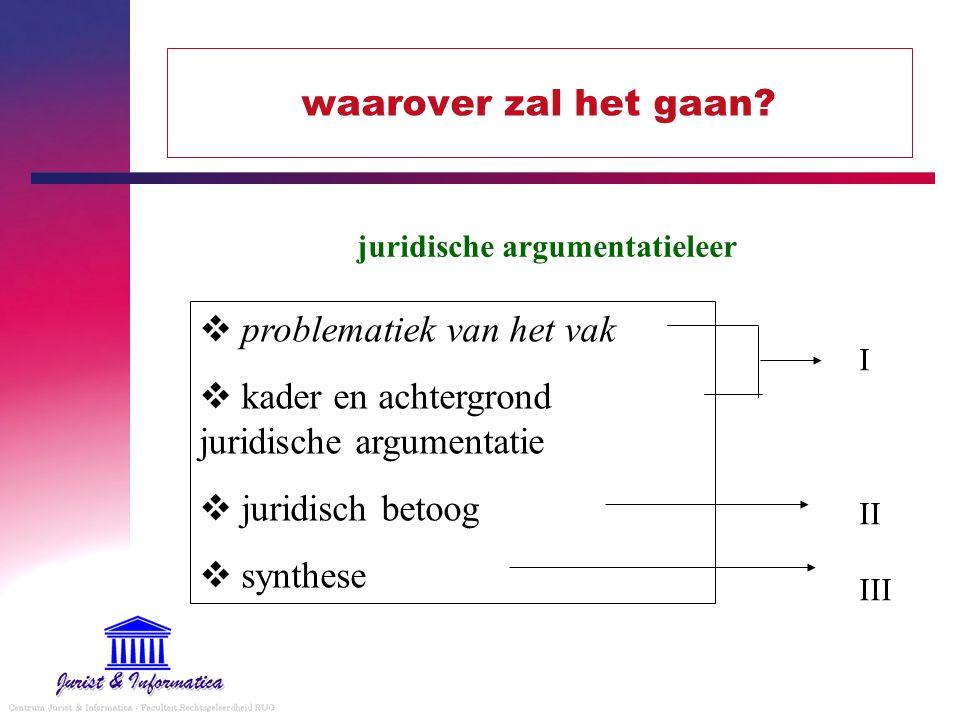 waarover zal het gaan?  problematiek van het vak  kader en achtergrond juridische argumentatie  juridisch betoog  synthese juridische argumentatie