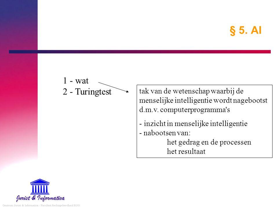 § 5. AI 1 - wat 2 - Turingtest tak van de wetenschap waarbij de menselijke intelligentie wordt nagebootst d.m.v. computerprogramma's - inzicht in mens
