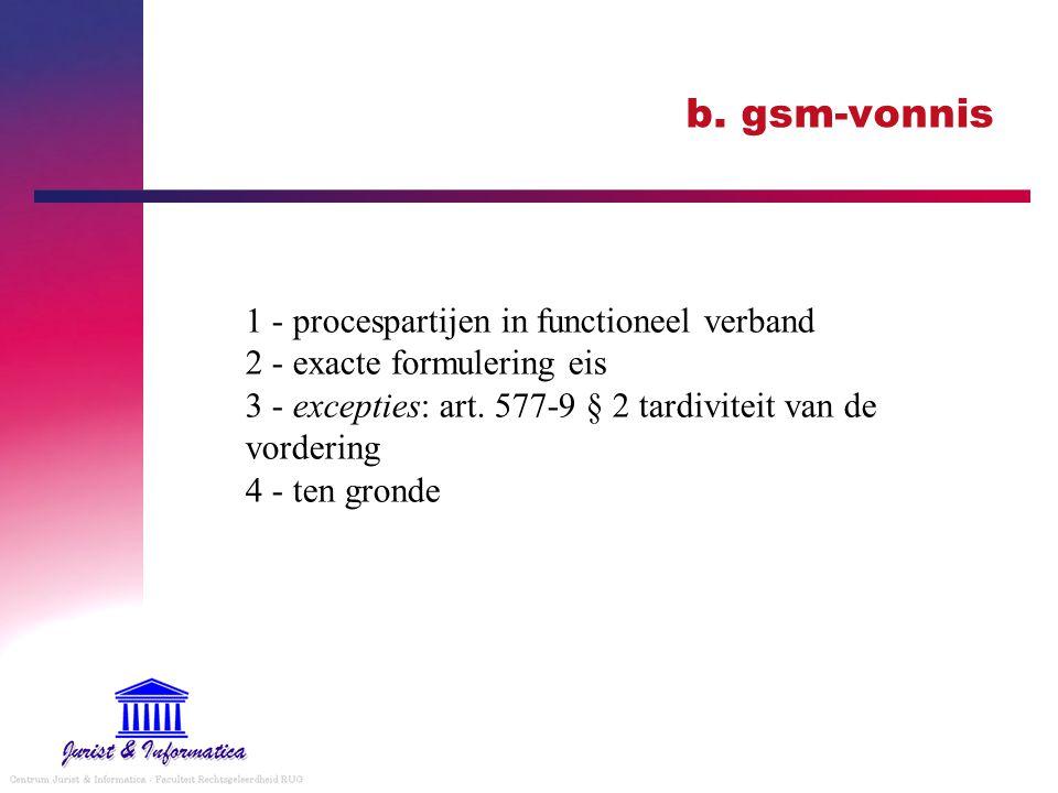 b. gsm-vonnis 1 - procespartijen in functioneel verband 2 - exacte formulering eis 3 - excepties: art. 577-9 § 2 tardiviteit van de vordering 4 - ten