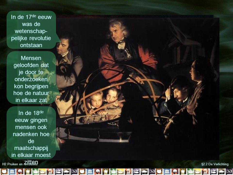 H2 Pruiken en revoluties§2.2 De Verlichting In de 17 de eeuw was de wetenschap- pelijke revolutie ontstaan Mensen geloofden dat je door te onderzoeken
