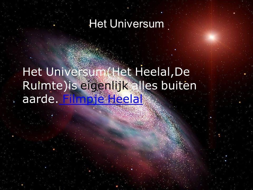 Het Universum Het Universum(Het Heelal,De Ruimte)is eigenlijk alles buiten aarde. Filmpje Heelal Filmpje Heelal