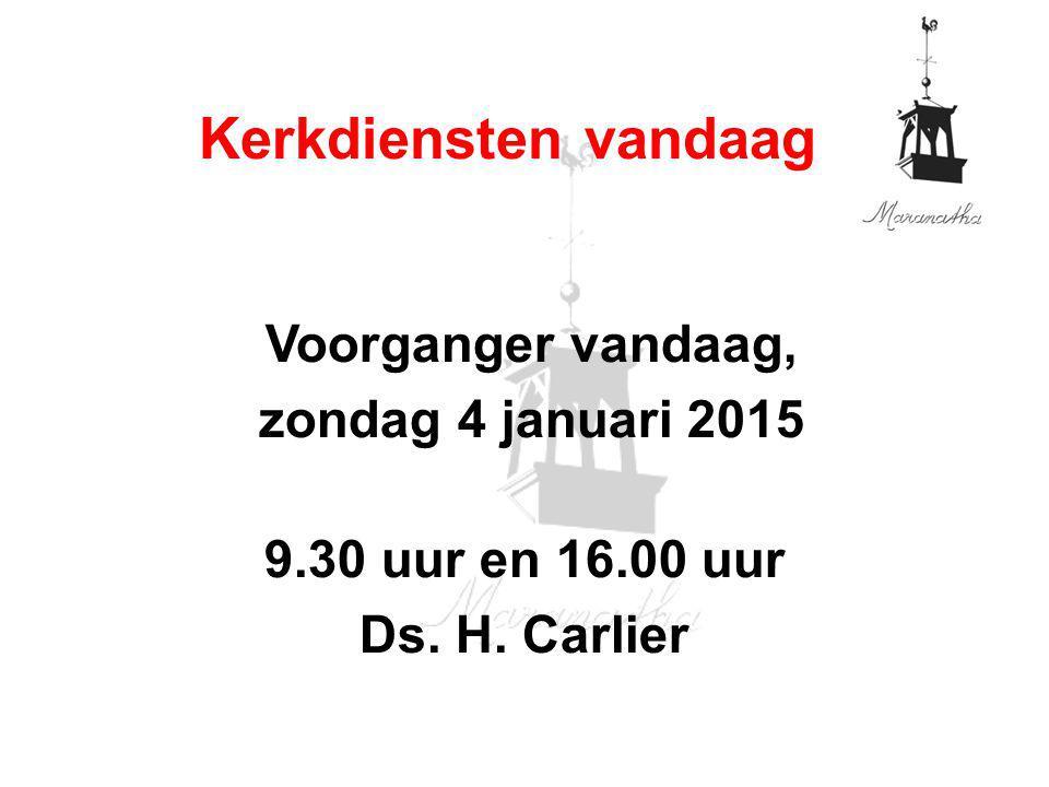 Voorganger vandaag, zondag 4 januari 2015 9.30 uur en 16.00 uur Ds. H. Carlier Kerkdiensten vandaag