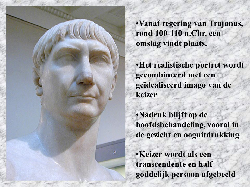 Vanaf regering van Trajanus, rond 100-110 n.Chr, een omslag vindt plaats. Het realistische portret wordt gecombineerd met een geïdealiseerd imago van
