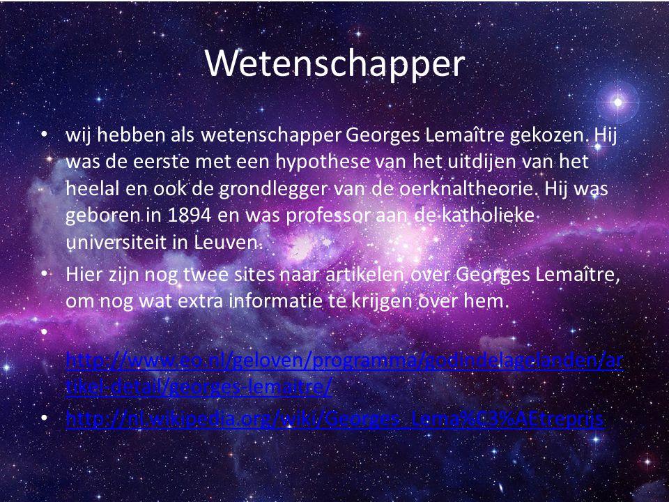 Wetenschapper wij hebben als wetenschapper Georges Lemaître gekozen. Hij was de eerste met een hypothese van het uitdijen van het heelal en ook de gro