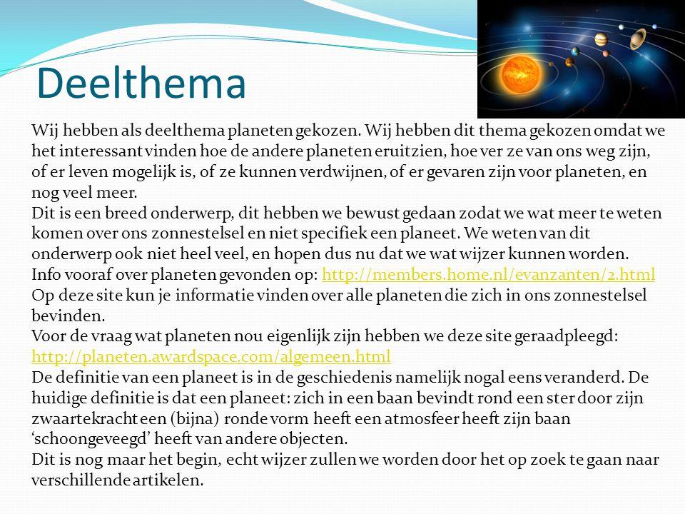 Deelthema Wij hebben als deelthema planeten gekozen. Wij hebben dit thema gekozen omdat we het interessant vinden hoe de andere planeten eruitzien, ho