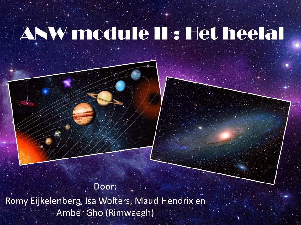 ANW module II : Het heelal Door: Romy Eijkelenberg, Isa Wolters, Maud Hendrix en Amber Gho (Rimwaegh)