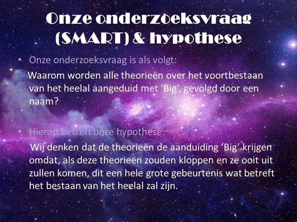 Onze onderzoeksvraag (SMART) & hypothese Onze onderzoeksvraag is als volgt: Waarom worden alle theorieën over het voortbestaan van het heelal aangedui