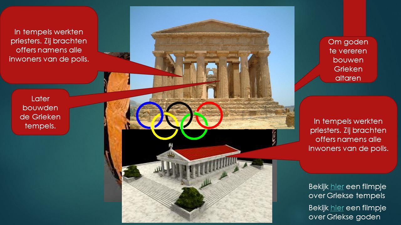 Om goden te vereren bouwen Grieken altaren Later bouwden de Grieken tempels. In tempels werkten priesters. Zij brachten offers namens alle inwoners va