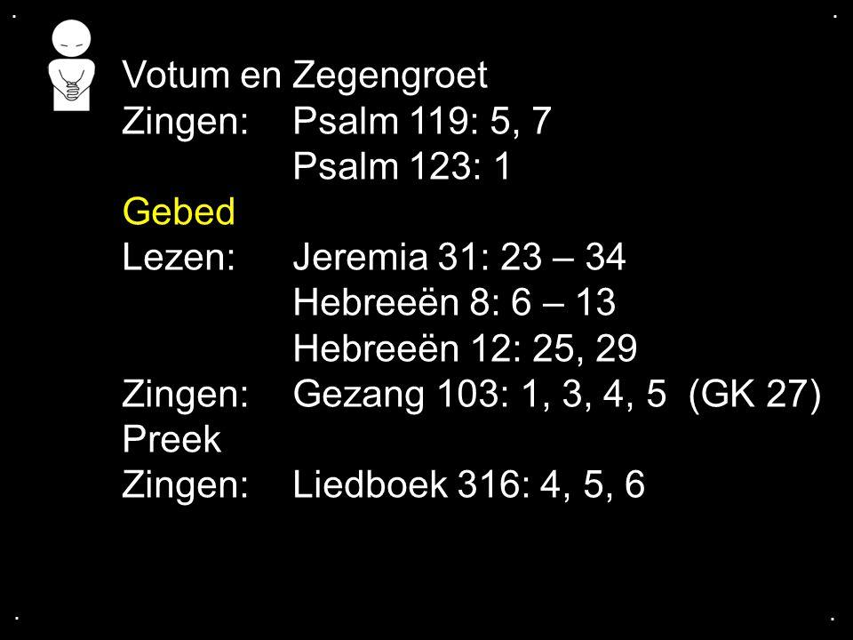 .... Votum en Zegengroet Zingen:Psalm 119: 5, 7 Psalm 123: 1 Gebed Lezen: Jeremia 31: 23 – 34 Hebreeën 8: 6 – 13 Hebreeën 12: 25, 29 Zingen:Gezang 103