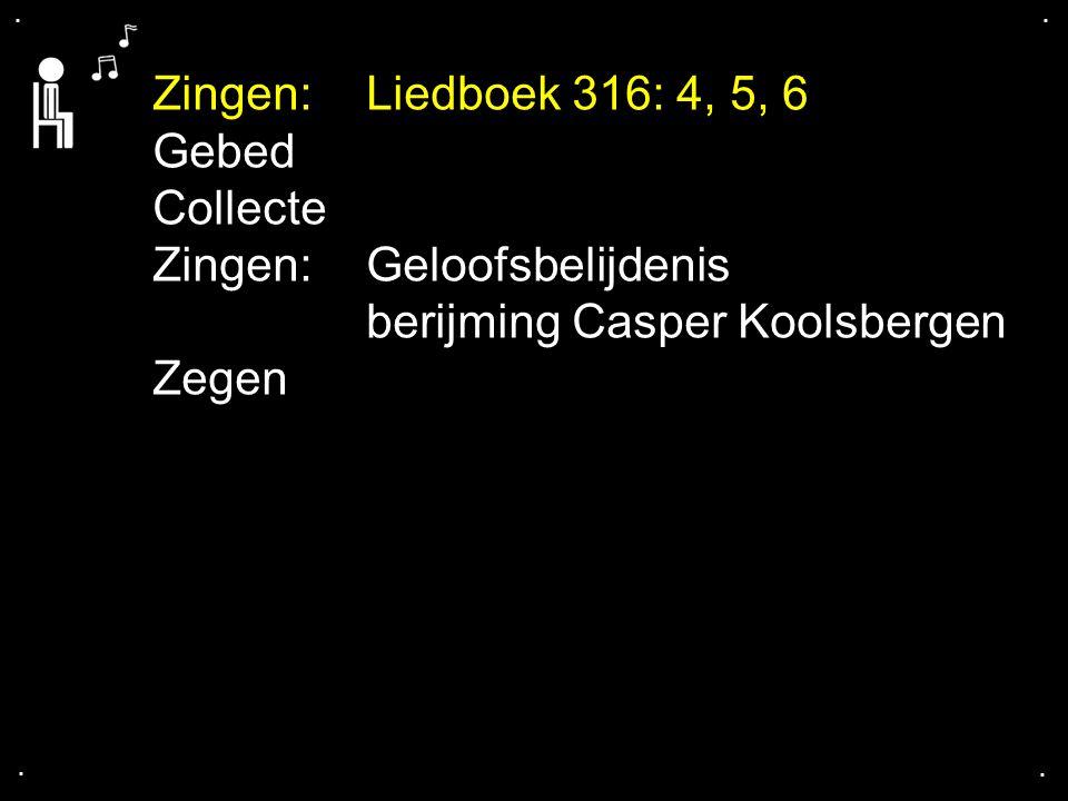 .... Zingen:Liedboek 316: 4, 5, 6 Gebed Collecte Zingen:Geloofsbelijdenis berijming Casper Koolsbergen Zegen