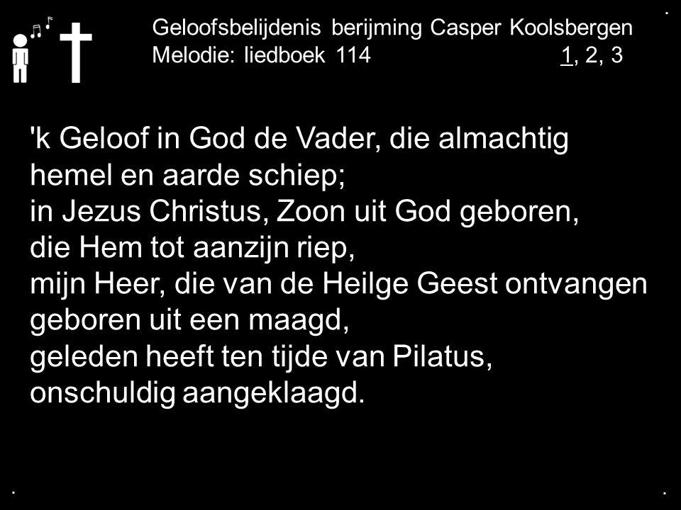 .... Melodie: liedboek 1141, 2, 3 'k Geloof in God de Vader, die almachtig hemel en aarde schiep; in Jezus Christus, Zoon uit God geboren, die Hem tot