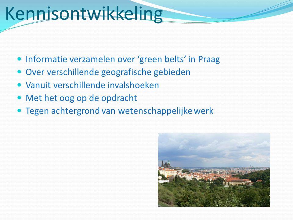 Kennisontwikkeling Informatie verzamelen over 'green belts' in Praag Over verschillende geografische gebieden Vanuit verschillende invalshoeken Met het oog op de opdracht Tegen achtergrond van wetenschappelijke werk