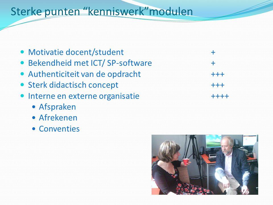 Sterke punten kenniswerk modulen Motivatie docent/student + Bekendheid met ICT/ SP-software + Authenticiteit van de opdracht +++ Sterk didactisch concept +++ Interne en externe organisatie ++++ Afspraken Afrekenen Conventies