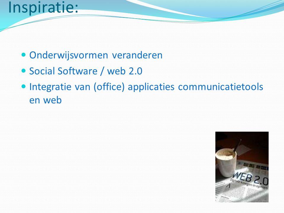 Inspiratie: Onderwijsvormen veranderen Social Software / web 2.0 Integratie van (office) applicaties communicatietools en web