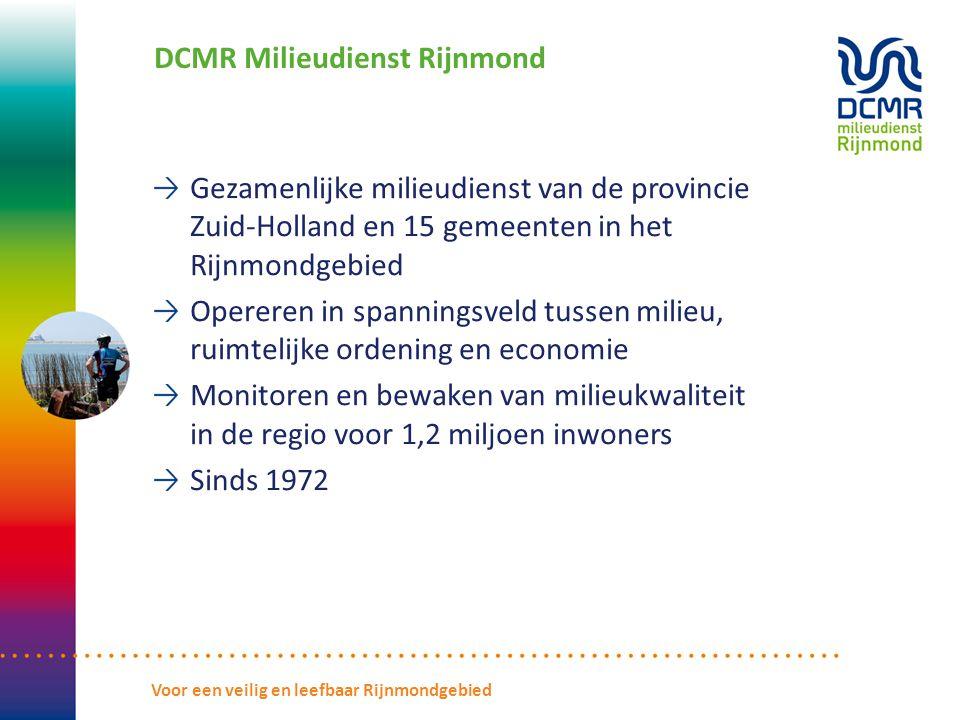 DCMR Milieudienst Rijnmond Gezamenlijke milieudienst van de provincie Zuid-Holland en 15 gemeenten in het Rijnmondgebied Opereren in spanningsveld tussen milieu, ruimtelijke ordening en economie Monitoren en bewaken van milieukwaliteit in de regio voor 1,2 miljoen inwoners Sinds 1972 Voor een veilig en leefbaar Rijnmondgebied