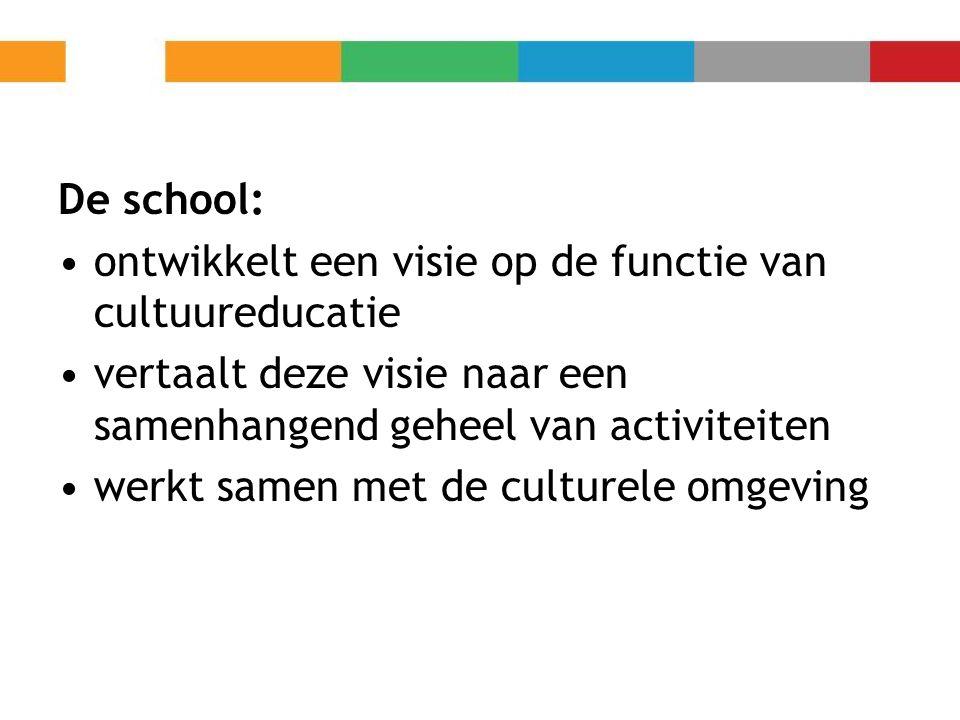 De school: ontwikkelt een visie op de functie van cultuureducatie vertaalt deze visie naar een samenhangend geheel van activiteiten werkt samen met de