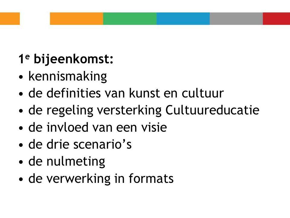 1 e bijeenkomst: kennismaking de definities van kunst en cultuur de regeling versterking Cultuureducatie de invloed van een visie de drie scenario's d