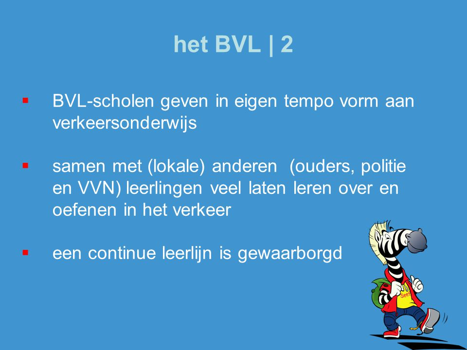  BVL-scholen geven in eigen tempo vorm aan verkeersonderwijs  samen met (lokale) anderen (ouders, politie en VVN) leerlingen veel laten leren over en oefenen in het verkeer  een continue leerlijn is gewaarborgd het BVL | 2