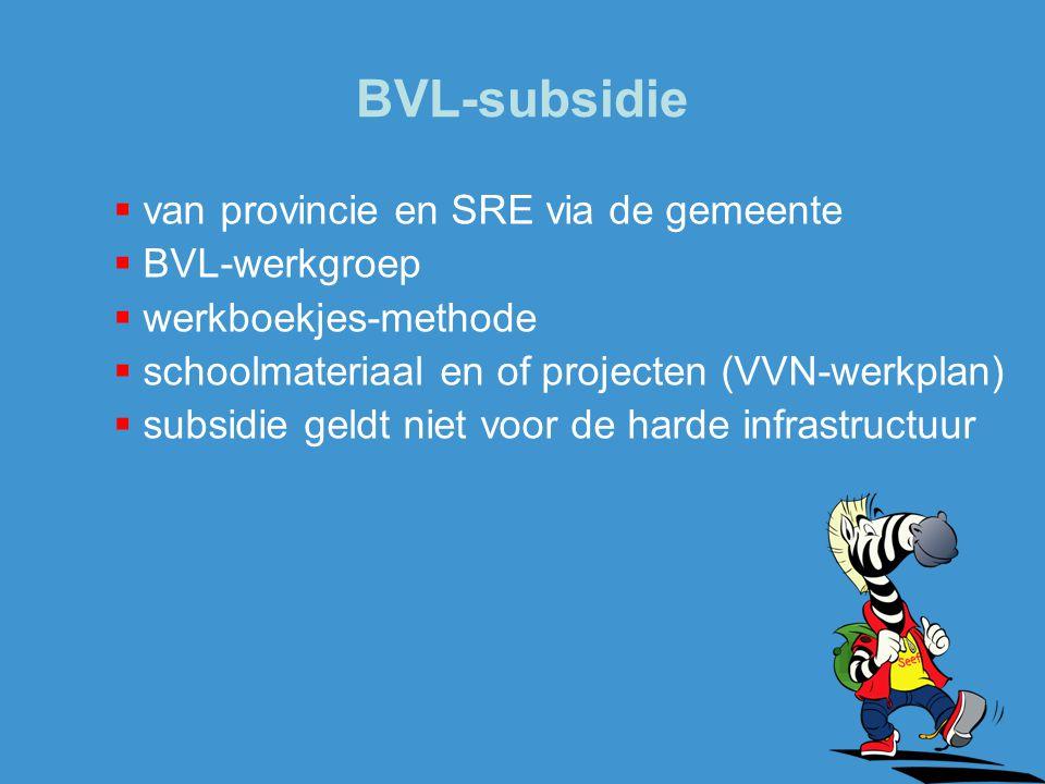 BVL-subsidie  van provincie en SRE via de gemeente  BVL-werkgroep  werkboekjes-methode  schoolmateriaal en of projecten (VVN-werkplan)  subsidie geldt niet voor de harde infrastructuur