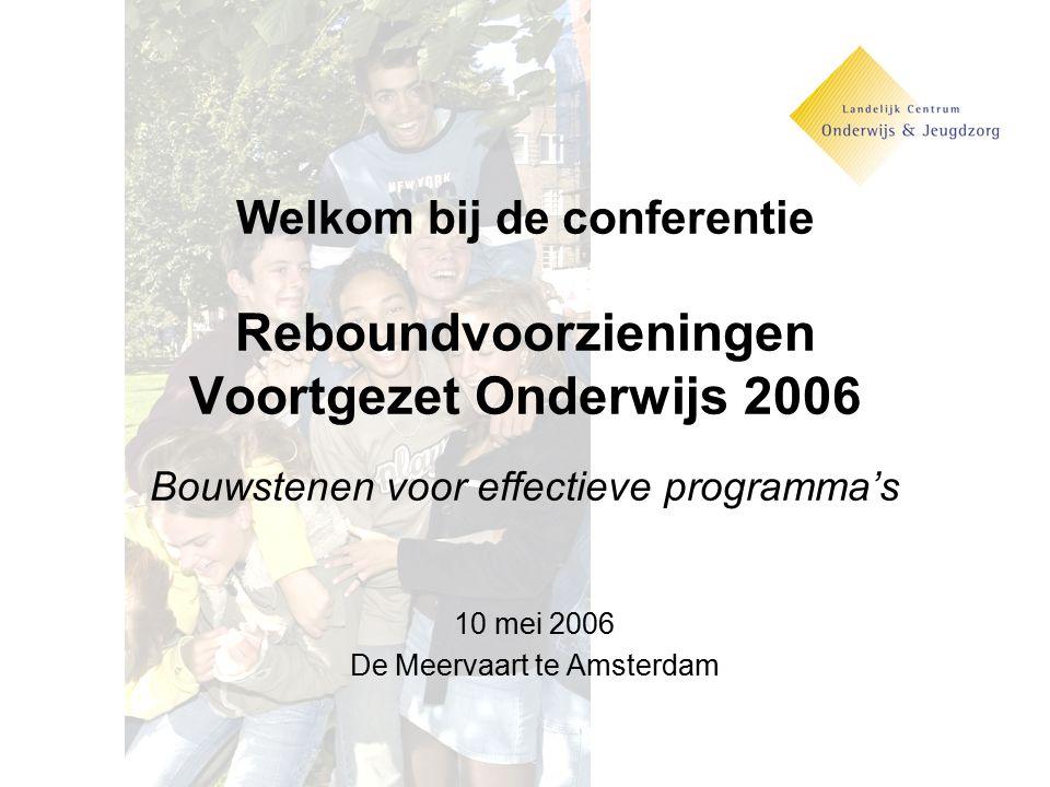 Welkom bij de conferentie Reboundvoorzieningen Voortgezet Onderwijs 2006 Bouwstenen voor effectieve programma's 10 mei 2006 De Meervaart te Amsterdam