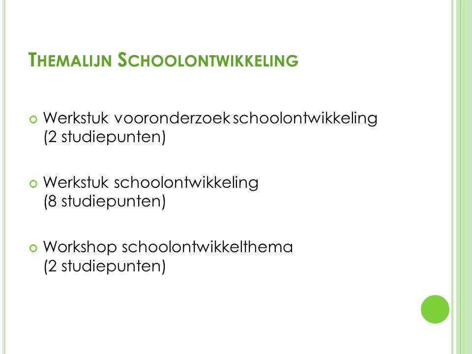 T HEMALIJN S CHOOLONTWIKKELING Werkstuk vooronderzoek schoolontwikkeling (2 studiepunten) Werkstuk schoolontwikkeling (8 studiepunten) Workshop schoolontwikkelthema (2 studiepunten)