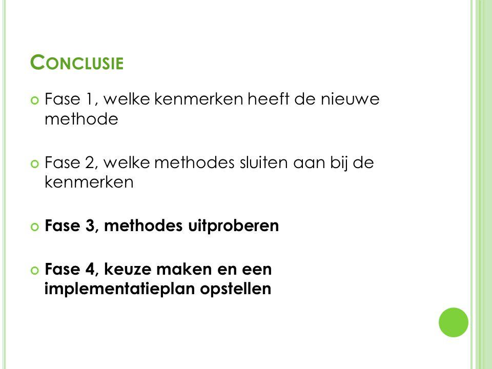 C ONCLUSIE Fase 1, welke kenmerken heeft de nieuwe methode Fase 2, welke methodes sluiten aan bij de kenmerken Fase 3, methodes uitproberen Fase 4, keuze maken en een implementatieplan opstellen