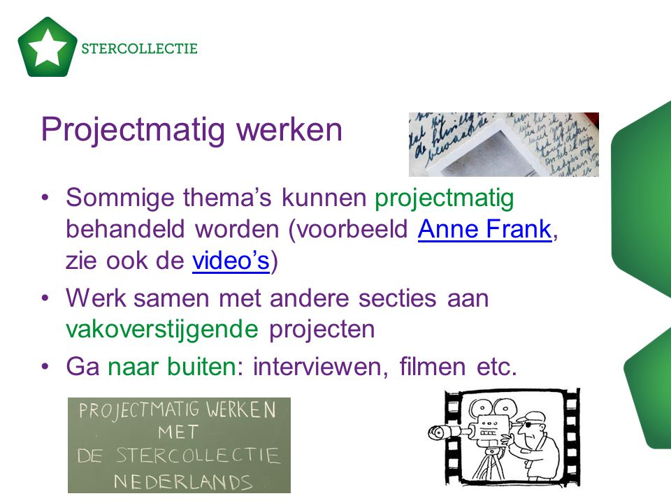 Projectmatig werken Sommige thema's kunnen projectmatig behandeld worden (voorbeeld Anne Frank, zie ook de video's)Anne Frankvideo's Werk samen met an