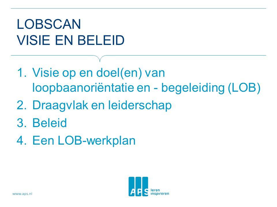 LOBSCAN VISIE EN BELEID 1.Visie op en doel(en) van loopbaanoriëntatie en - begeleiding (LOB) 2.Draagvlak en leiderschap 3.Beleid 4.Een LOB-werkplan